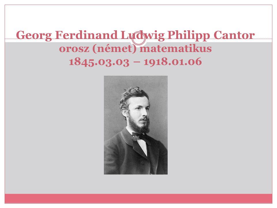 Georg Ferdinand Ludwig Philipp Cantor orosz (német) matematikus 1845.03.03 – 1918.01.06