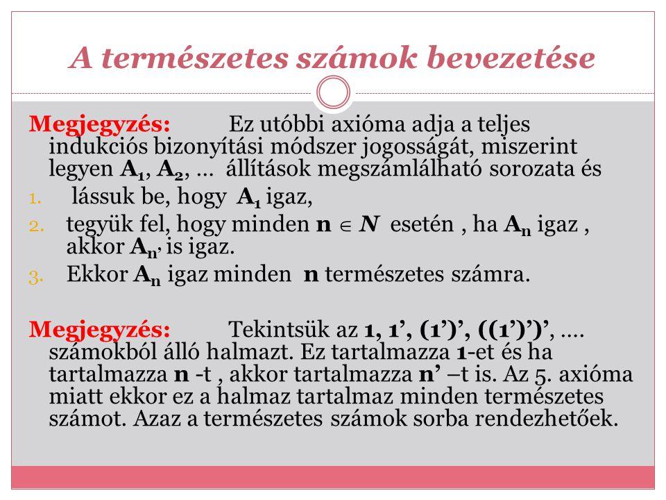 A természetes számok bevezetése Megjegyzés: Ez utóbbi axióma adja a teljes indukciós bizonyítási módszer jogosságát, miszerint legyen A 1, A 2, … állí