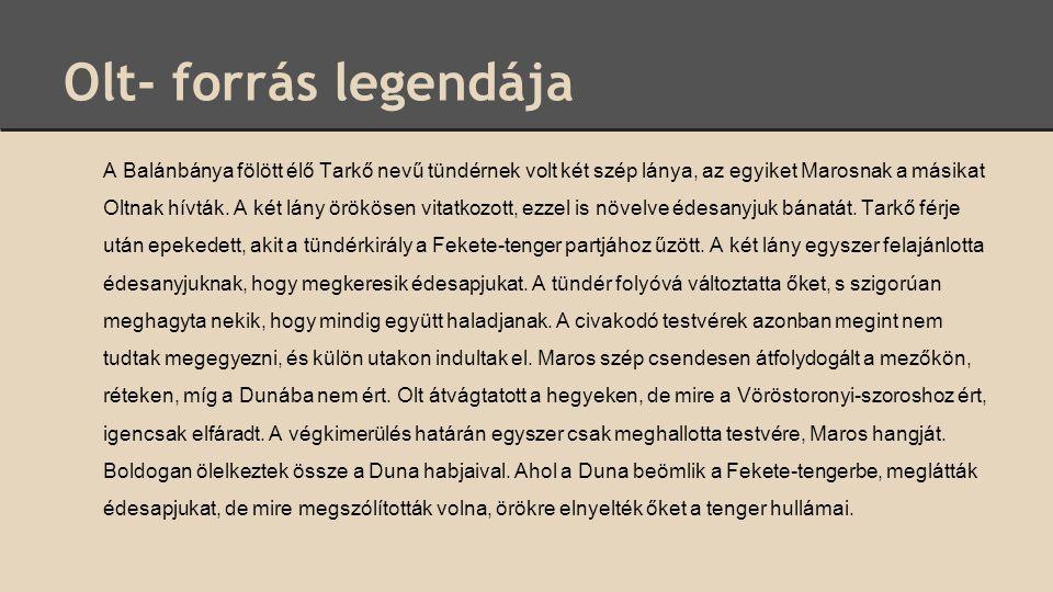Olt- forrás legendája A Balánbánya fölött élő Tarkő nevű tündérnek volt két szép lánya, az egyiket Marosnak a másikat Oltnak hívták. A két lány örökös