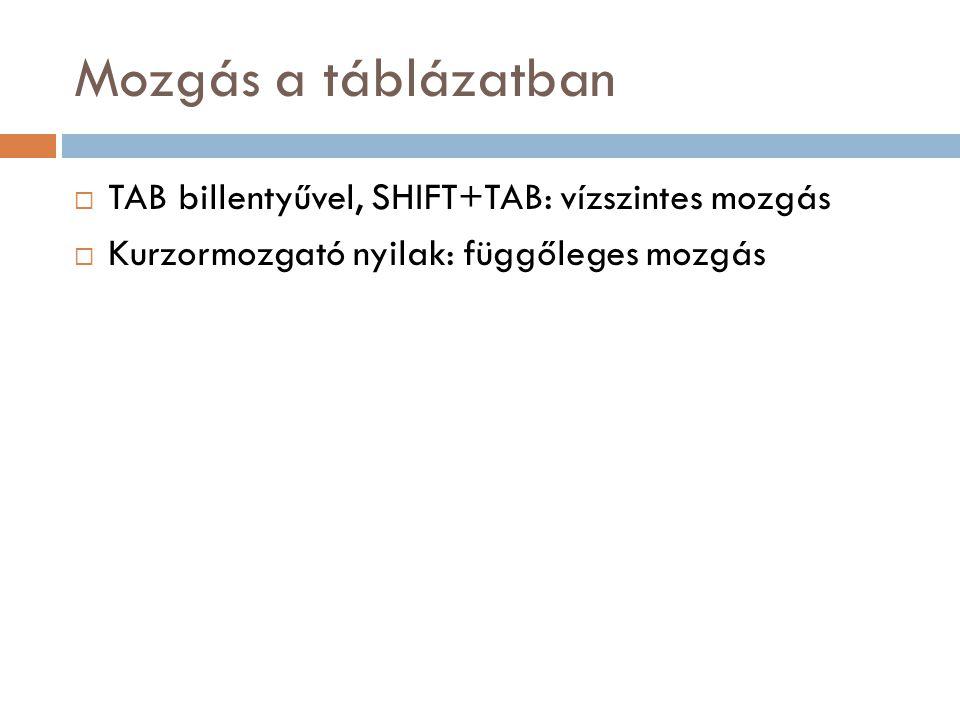 Mozgás a táblázatban  TAB billentyűvel, SHIFT+TAB: vízszintes mozgás  Kurzormozgató nyilak: függőleges mozgás