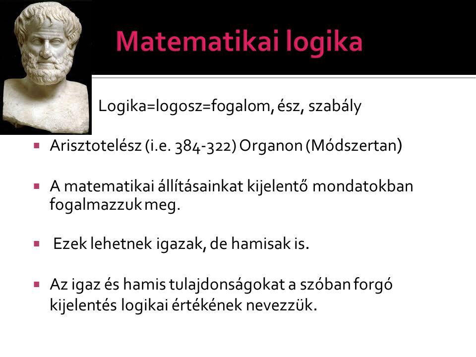  Logika=logosz=fogalom, ész, szabály  Arisztotelész (i.e. 384-322) Organon (Módszertan )  A matematikai állításainkat kijelentő mondatokban fogalma