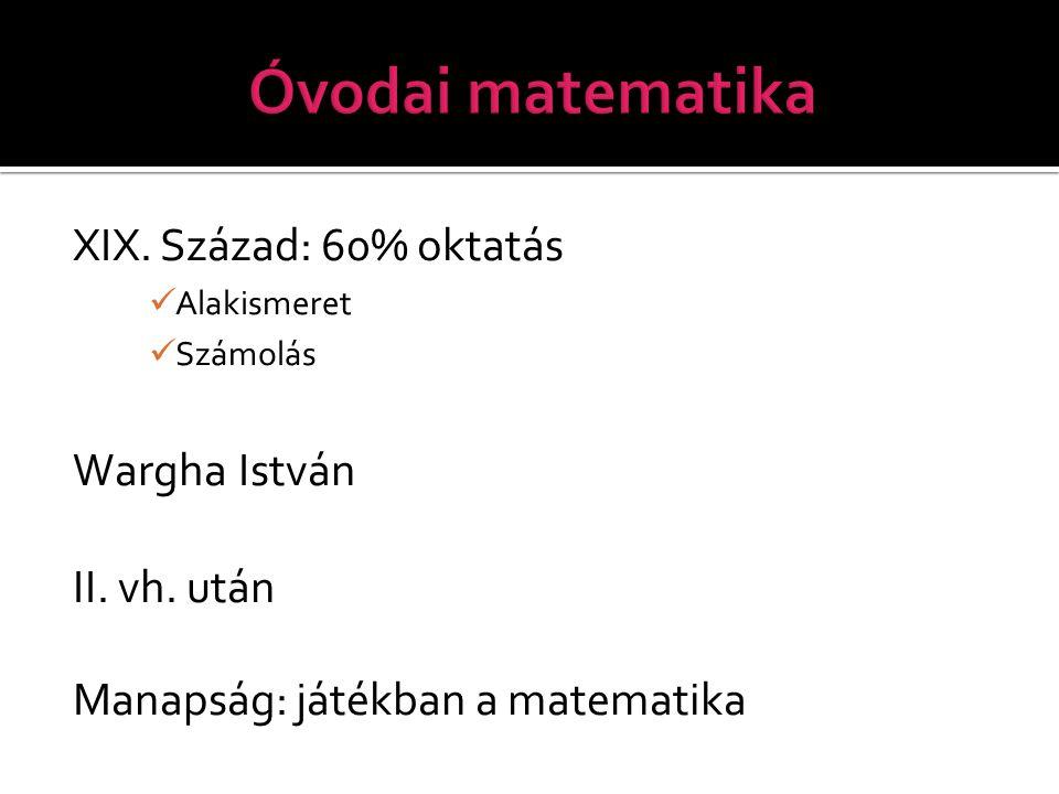 XIX. Század: 60% oktatás Alakismeret Számolás Wargha István II. vh. után Manapság: játékban a matematika