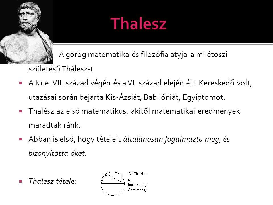  A görög matematika és filozófia atyja a milétoszi születésű Thálesz-t  A Kr.e. VII. század végén és a VI. század elején élt. Kereskedő volt, utazás