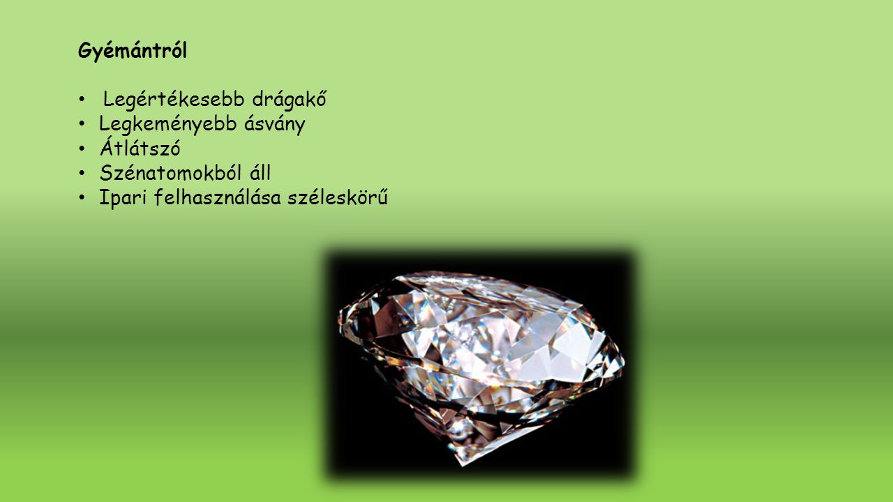 Gyémántról Legértékesebb drágakő Legkeményebb ásvány Átlátszó Szénatomokból áll Ipari felhasználása széleskörű