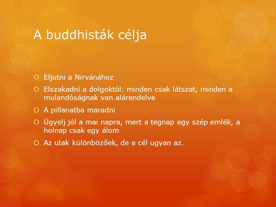 A buddhisták célja  Eljutni a Nirvánához  Elszakadni a dolgoktól: minden csak látszat, minden a mulandóságnak van alárendelve  A pillanatba maradni