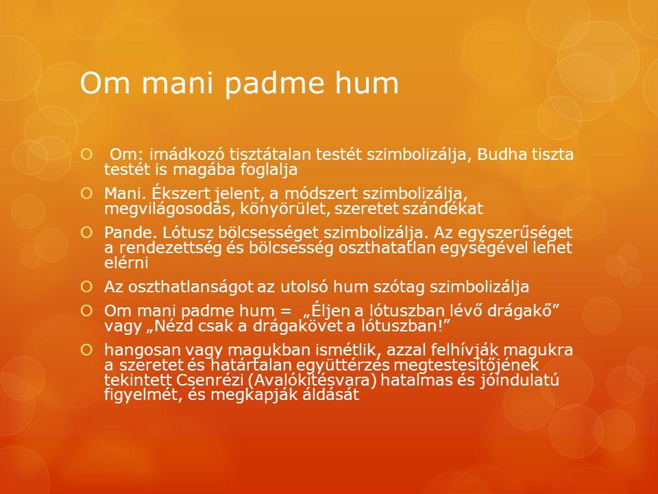 Om mani padme hum  Om: imádkozó tisztátalan testét szimbolizálja, Budha tiszta testét is magába foglalja  Mani. Ékszert jelent, a módszert szimboliz