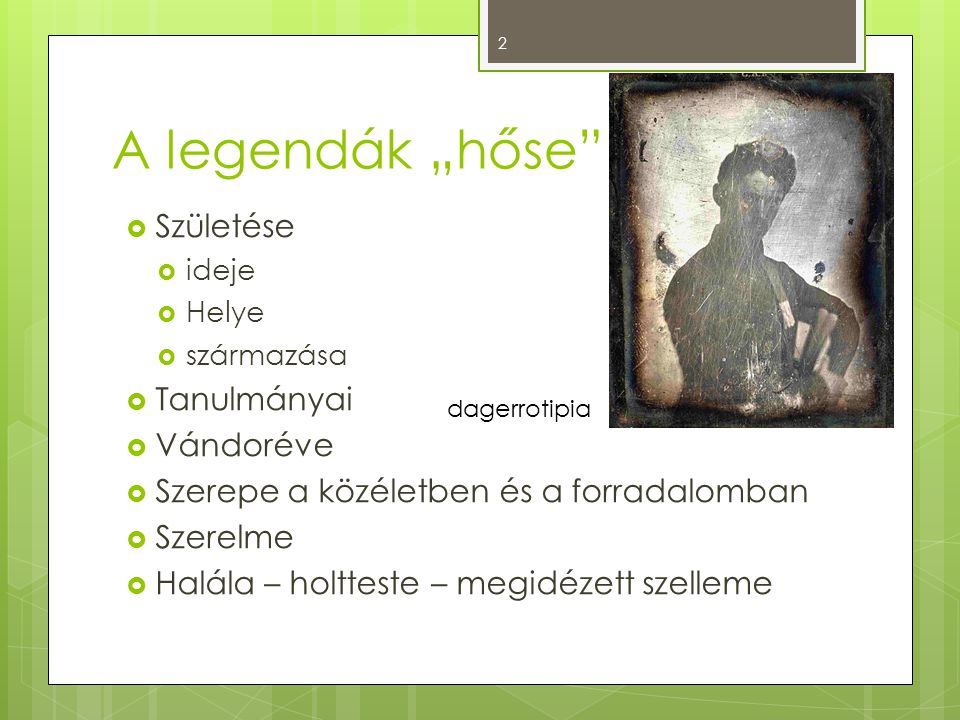 """A legendák """"hőse""""  Születése  ideje  Helye  származása  Tanulmányai  Vándoréve  Szerepe a közéletben és a forradalomban  Szerelme  Halála – h"""