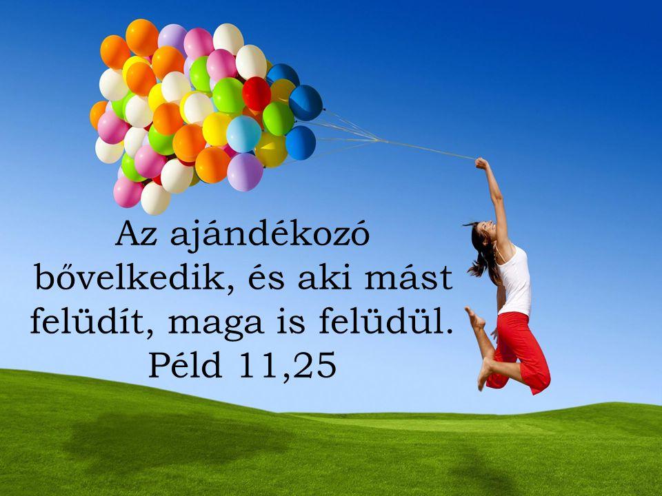 Az ajándékozó bővelkedik, és aki mást felüdít, maga is felüdül. Péld 11,25