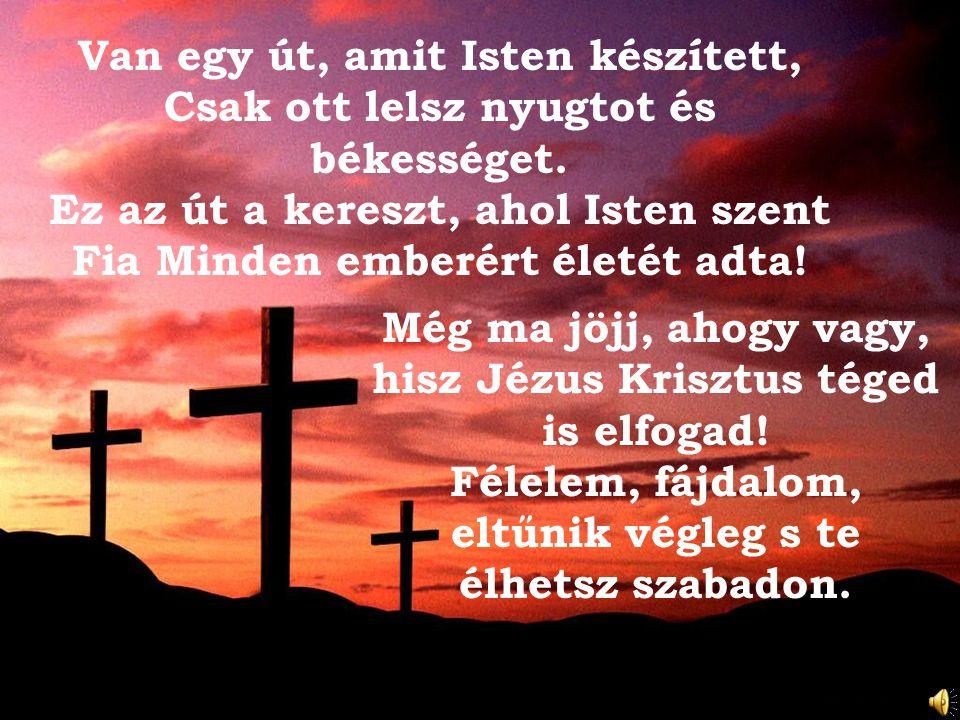 Van egy út, amit Isten készített, Csak ott lelsz nyugtot és békességet. Ez az út a kereszt, ahol Isten szent Fia Minden emberért életét adta! Még ma j