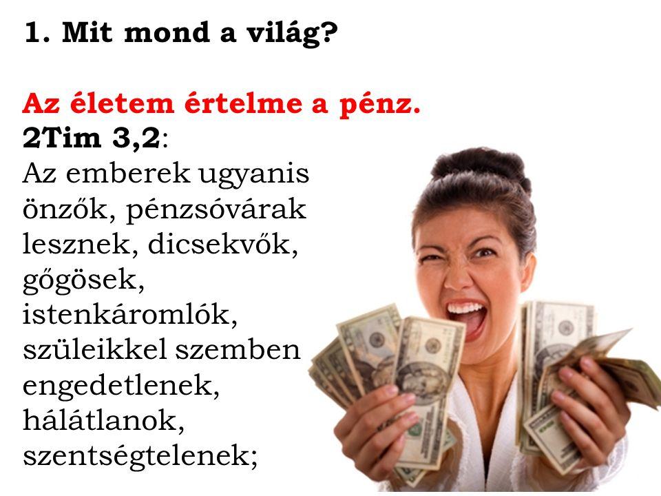 1. Mit mond a világ? Az életem értelme a pénz. 2Tim 3,2 : Az emberek ugyanis önzők, pénzsóvárak lesznek, dicsekvők, gőgösek, istenkáromlók, szüleikkel