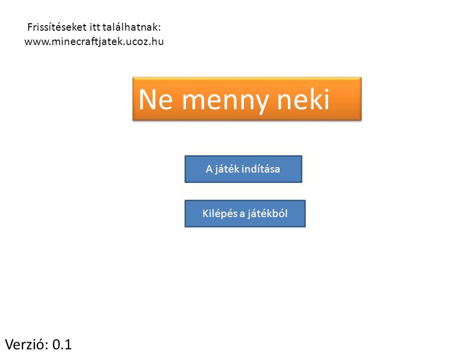 Frissítéseket itt találhatnak: www.minecraftjatek.ucoz.hu Ne menny neki A játék indítása Kilépés a játékból Verzió: 0.1