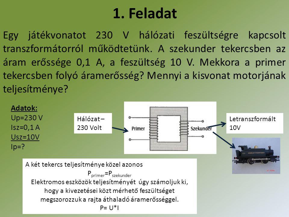 1. Feladat Egy játékvonatot 230 V hálózati feszültségre kapcsolt transzformátorról működtetünk. A szekunder tekercsben az áram erőssége 0,1 A, a feszü