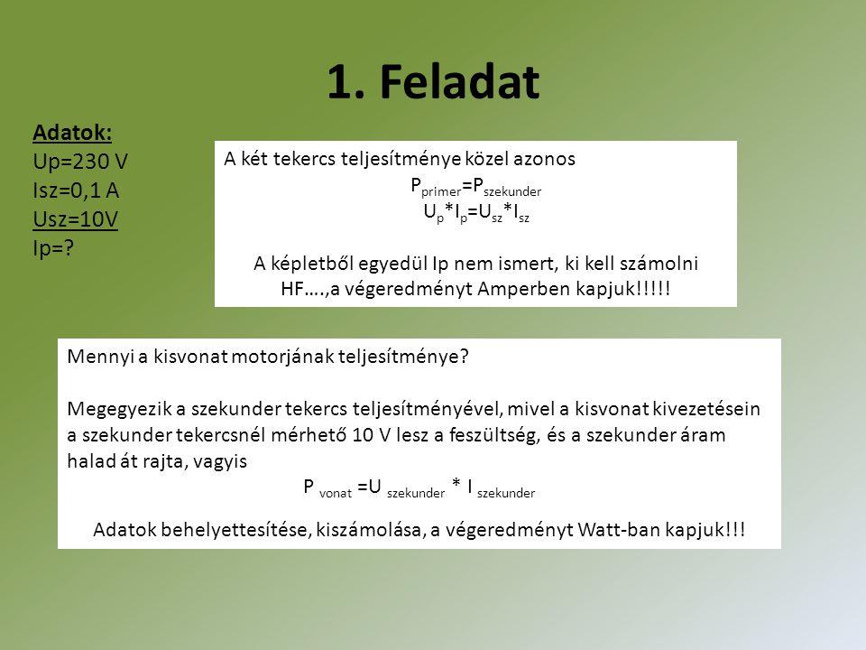 1. Feladat Adatok: Up=230 V Isz=0,1 A Usz=10V Ip=? A két tekercs teljesítménye közel azonos P primer =P szekunder U p *I p =U sz *I sz A képletből egy