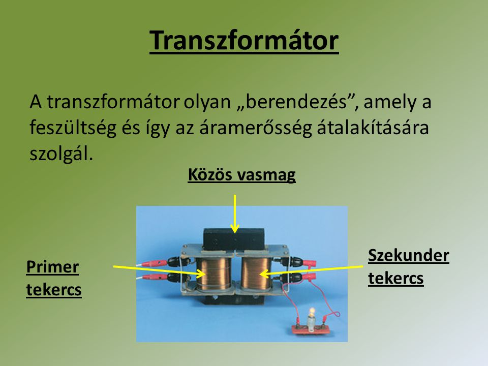 """Transzformátor A transzformátor olyan """"berendezés"""", amely a feszültség és így az áramerősség átalakítására szolgál. Primer tekercs Szekunder tekercs K"""