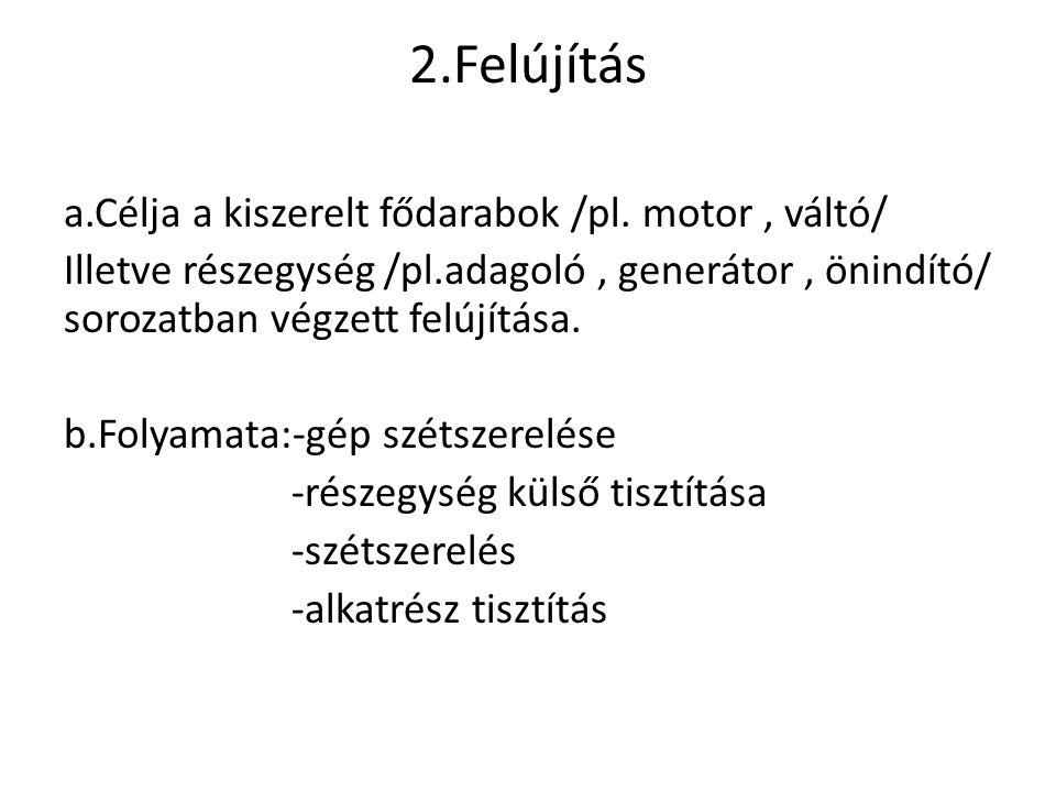 2.Felújítás a.Célja a kiszerelt fődarabok /pl. motor, váltó/ Illetve részegység /pl.adagoló, generátor, önindító/ sorozatban végzett felújítása. b.Fol