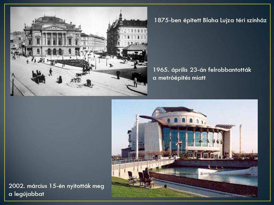 1965. április 23-án felrobbantották a metróépítés miatt 2002. március 15-én nyitották meg a legújabbat 1875-ben épített Blaha Lujza téri színház