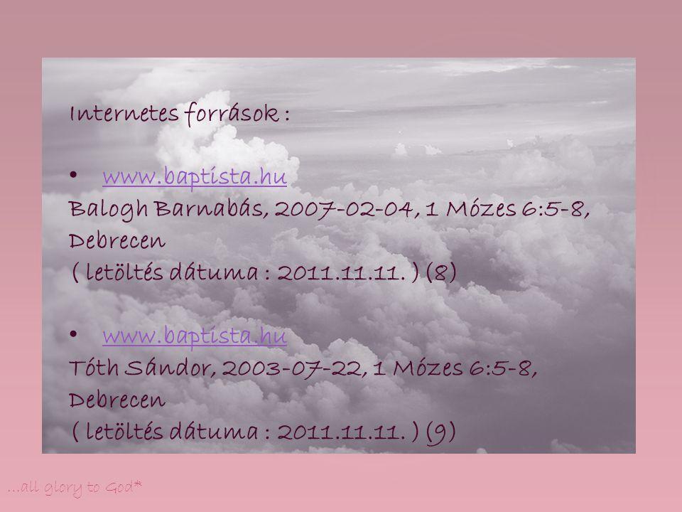 …all glory to God* Internetes források : www.baptista.hu Balogh Barnabás, 2007-02-04, 1 Mózes 6:5-8, Debrecen ( letöltés dátuma : 2011.11.11. )(8) www