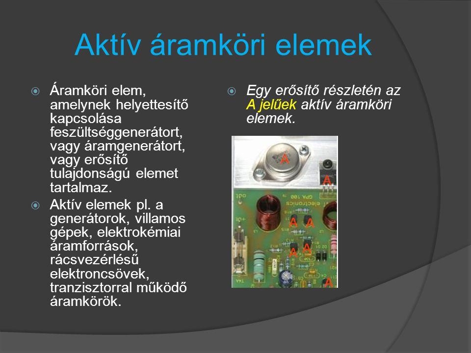Aktív áramköri elemek  Áramköri elem, amelynek helyettesítő kapcsolása feszültséggenerátort, vagy áramgenerátort, vagy erősítő tulajdonságú elemet ta