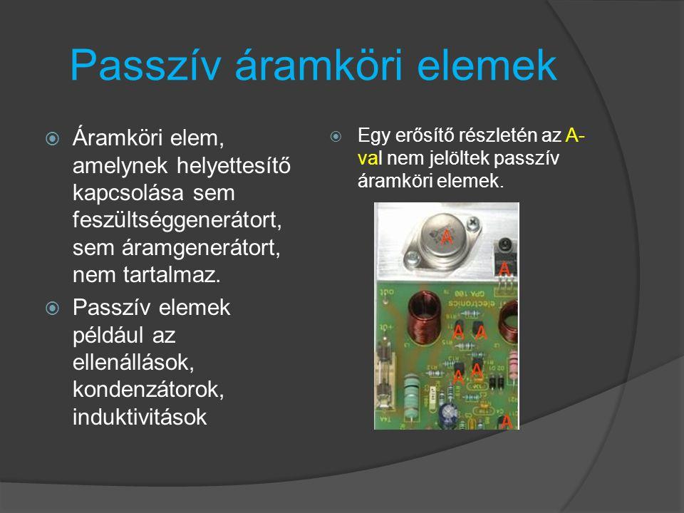 Passzív áramköri elemek  Áramköri elem, amelynek helyettesítő kapcsolása sem feszültséggenerátort, sem áramgenerátort, nem tartalmaz.  Passzív eleme
