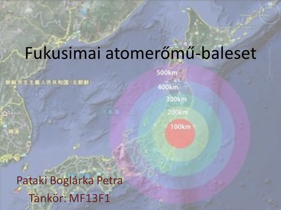 Fukusimai atomerőmű-baleset Pataki Boglárka Petra Tankör: MF13F1