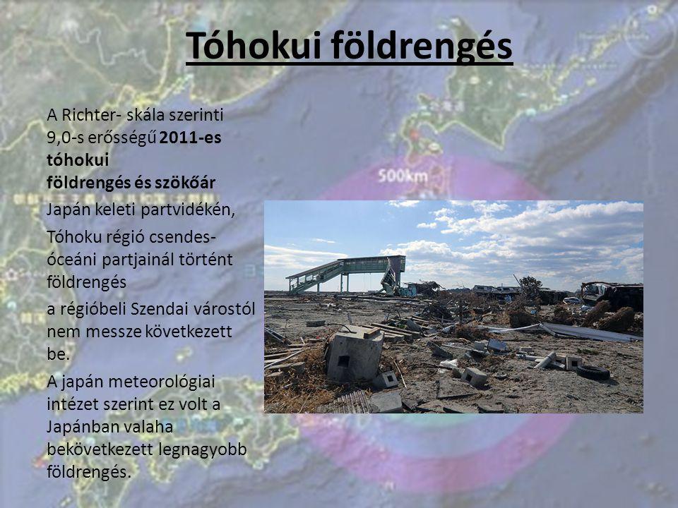 Tóhokui földrengés A Richter- skála szerinti 9,0-s erősségű 2011-es tóhokui földrengés és szökőár Japán keleti partvidékén, Tóhoku régió csendes- óceáni partjainál történt földrengés a régióbeli Szendai várostól nem messze következett be.