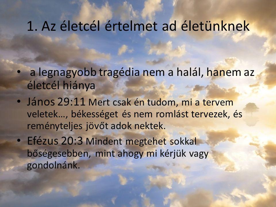 1. Az életcél értelmet ad életünknek a legnagyobb tragédia nem a halál, hanem az életcél hiánya János 29:11 Mert csak én tudom, mi a tervem veletek…,