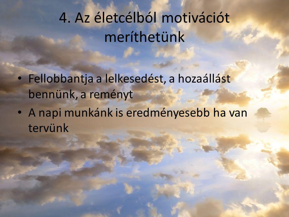 4. Az életcélból motivációt meríthetünk Fellobbantja a lelkesedést, a hozaállást bennünk, a reményt A napi munkánk is eredményesebb ha van tervünk