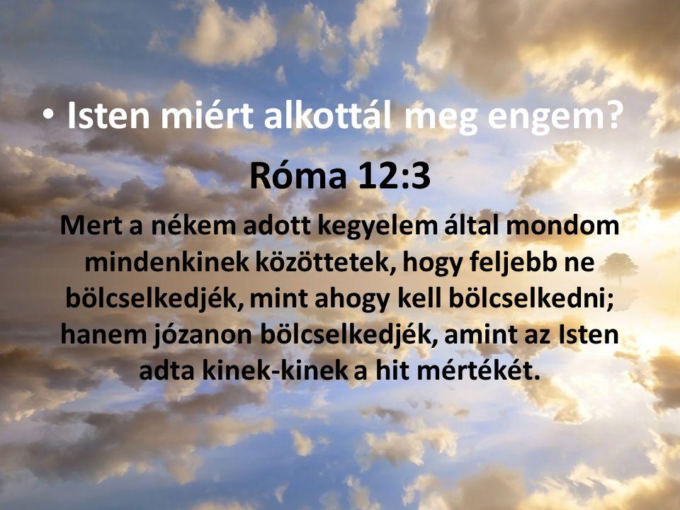 Isten miért alkottál meg engem? Róma 12:3 Mert a nékem adott kegyelem által mondom mindenkinek közöttetek, hogy feljebb ne bölcselkedjék, mint ahogy k