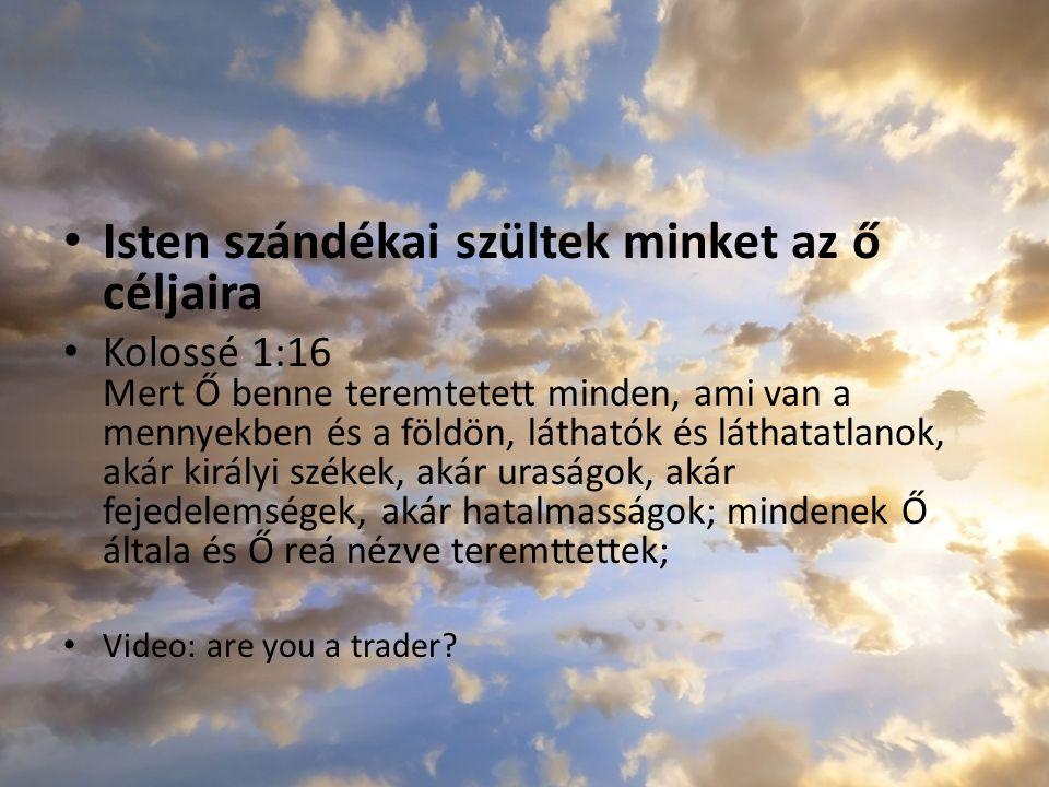 Isten szándékai szültek minket az ő céljaira Kolossé 1:16 Mert Ő benne teremtetett minden, ami van a mennyekben és a földön, láthatók és láthatatlanok
