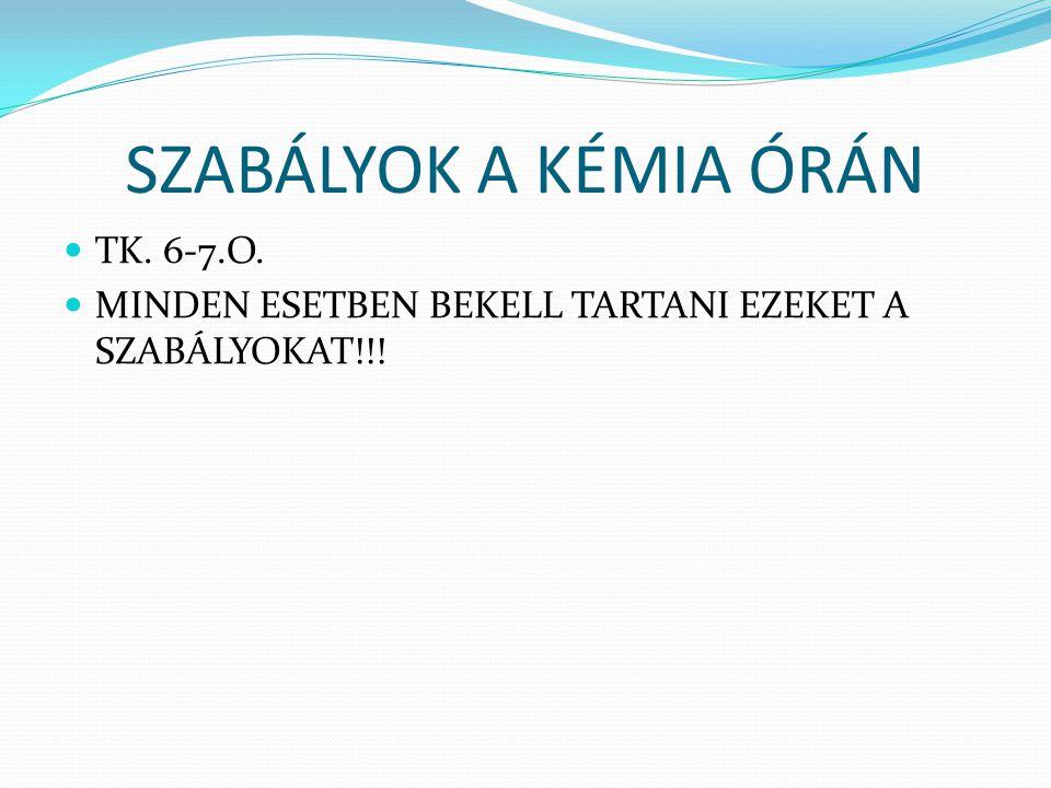 SZABÁLYOK A KÉMIA ÓRÁN TK. 6-7.O. MINDEN ESETBEN BEKELL TARTANI EZEKET A SZABÁLYOKAT!!!