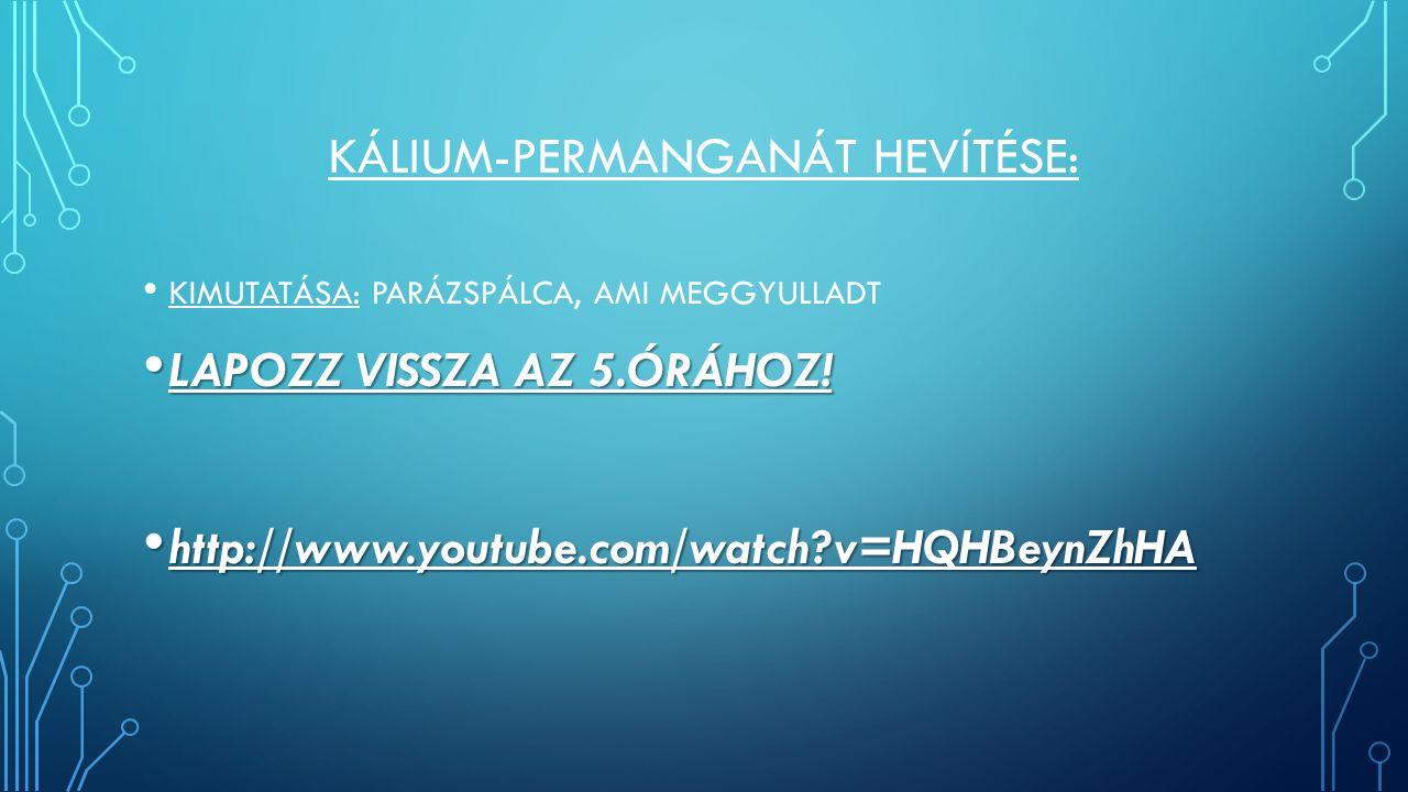 KÁLIUM-PERMANGANÁT HEVÍTÉSE: KIMUTATÁSA: PARÁZSPÁLCA, AMI MEGGYULLADT LAPOZZ VISSZA AZ 5.ÓRÁHOZ! LAPOZZ VISSZA AZ 5.ÓRÁHOZ! http://www.youtube.com/wat