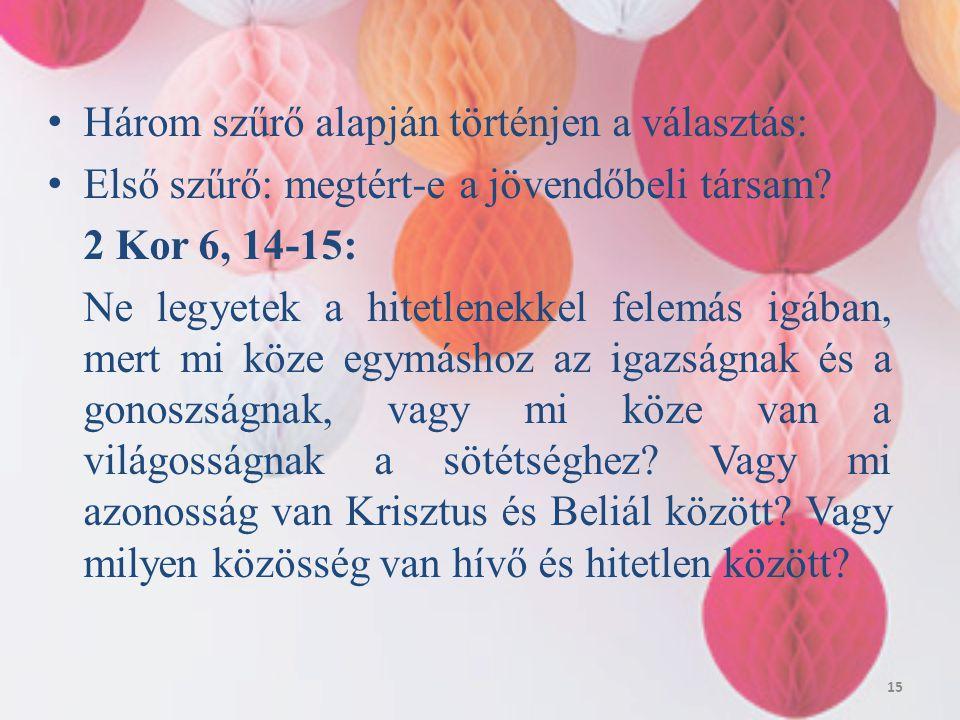 Három szűrő alapján történjen a választás: Első szűrő: megtért-e a jövendőbeli társam? 2 Kor 6, 14-15: Ne legyetek a hitetlenekkel felemás igában, mer