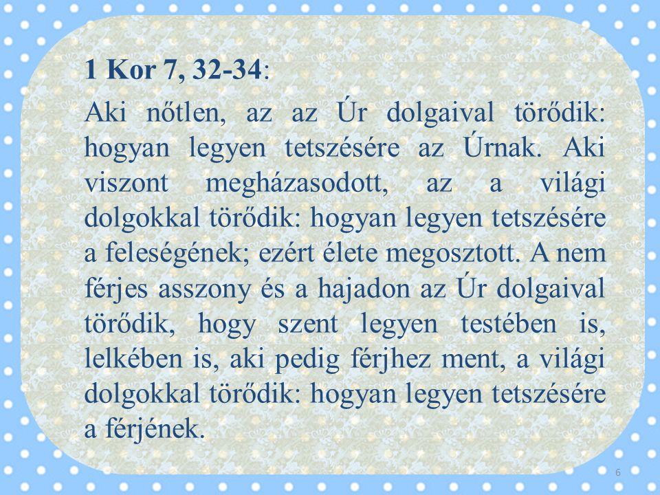 1 Kor 7, 32-34: Aki nőtlen, az az Úr dolgaival törődik: hogyan legyen tetszésére az Úrnak. Aki viszont megházasodott, az a világi dolgokkal törődik: h