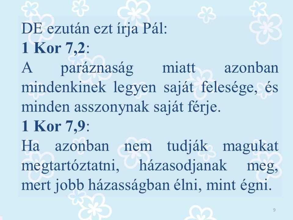 DE ezután ezt írja Pál: 1 Kor 7,2: A paráznaság miatt azonban mindenkinek legyen saját felesége, és minden asszonynak saját férje. 1 Kor 7,9: Ha azonb