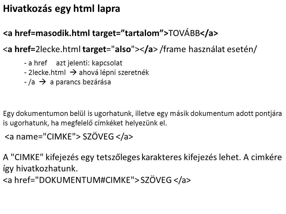 Hivatkozás egy html lapra TOVÁBB /frame használat esetén/ - a href azt jelenti: kapcsolat - 2lecke.html  ahová lépni szeretnék - /a  a parancs bezárása Egy dokumentumon belül is ugorhatunk, illetve egy másik dokumentum adott pontjára is ugorhatunk, ha megfelelő címkéket helyezünk el.