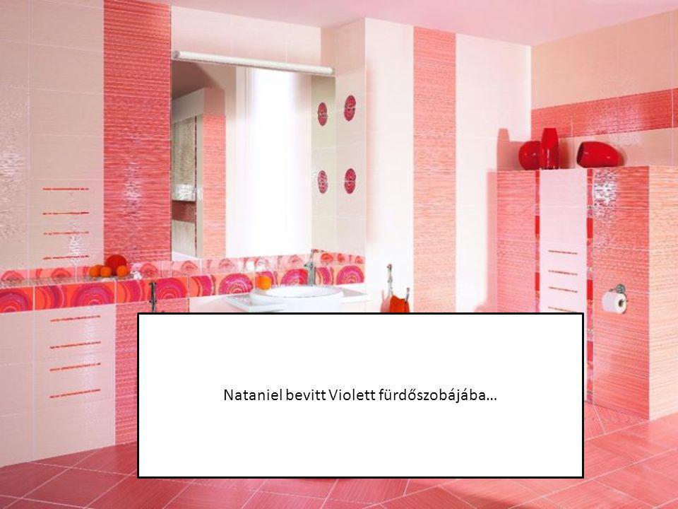 Nataniel bevitt Violett fürdőszobájába…