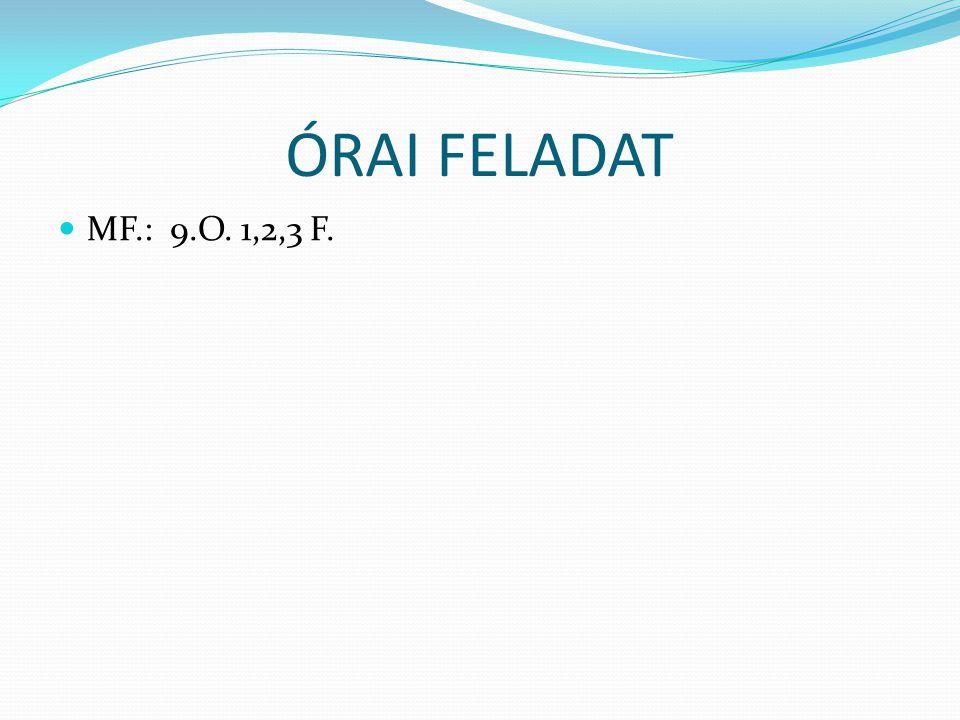 ÓRAI FELADAT MF.: 9.O. 1,2,3 F.