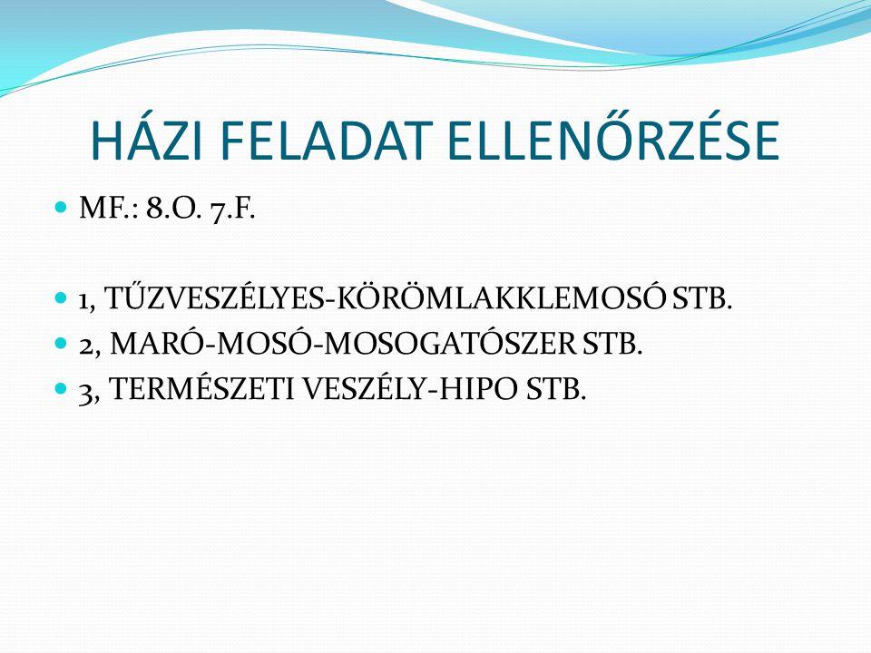 HÁZI FELADAT ELLENŐRZÉSE MF.: 8.O. 7.F. 1, TŰZVESZÉLYES-KÖRÖMLAKKLEMOSÓ STB. 2, MARÓ-MOSÓ-MOSOGATÓSZER STB. 3, TERMÉSZETI VESZÉLY-HIPO STB.