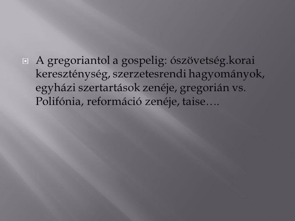  A gregoriantol a gospelig: ószövetség.korai kereszténység, szerzetesrendi hagyományok, egyházi szertartások zenéje, gregorián vs. Polifónia, reformá