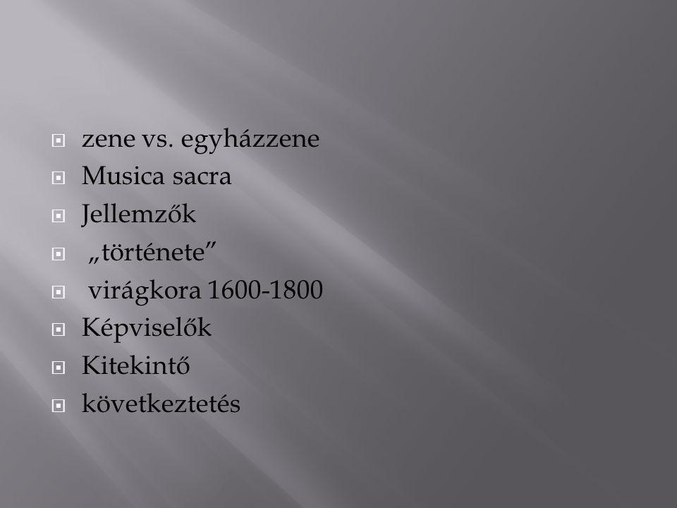 """ zene vs. egyházzene  Musica sacra  Jellemzők  """"története""""  virágkora 1600-1800  Képviselők  Kitekintő  következtetés"""