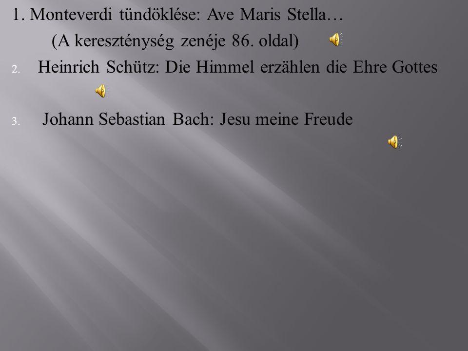 1. Monteverdi tündöklése: Ave Maris Stella… (A kereszténység zenéje 86. oldal) 2. Heinrich Schütz: Die Himmel erzählen die Ehre Gottes 3. Johann Sebas