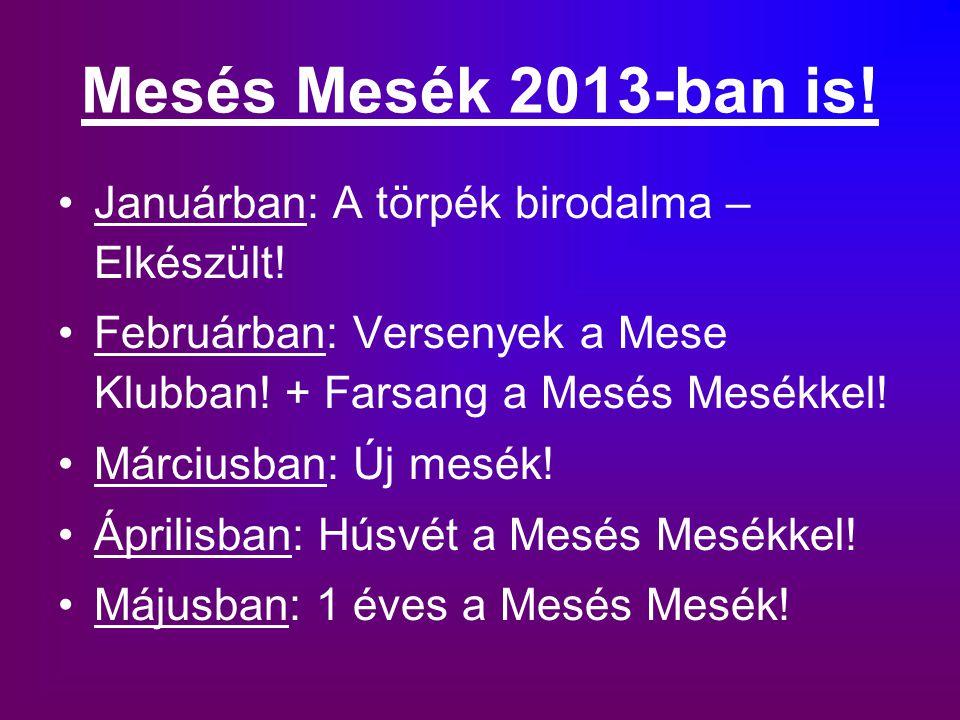 Mesés Mesék 2013-ban is! Januárban: A törpék birodalma – Elkészült! Februárban: Versenyek a Mese Klubban! + Farsang a Mesés Mesékkel! Márciusban: Új m