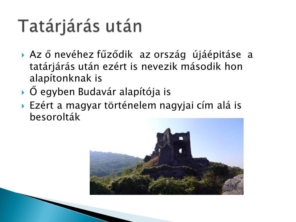  Az ő nevéhez fűződik az ország újáépitáse a tatárjárás után ezért is nevezik második hon alapítonknak is  Ő egyben Budavár alapítója is  Ezért a magyar történelem nagyjai cím alá is besorolták