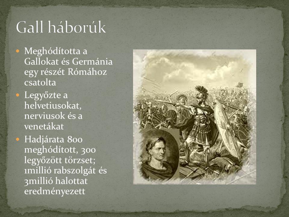 Meghódította a Gallokat és Germánia egy részét Rómához csatolta Legyőzte a helvetiusokat, nerviusok és a venetákat Hadjárata 800 meghódított, 300 legyőzött törzset; 1millió rabszolgát és 3millió halottat eredményezett