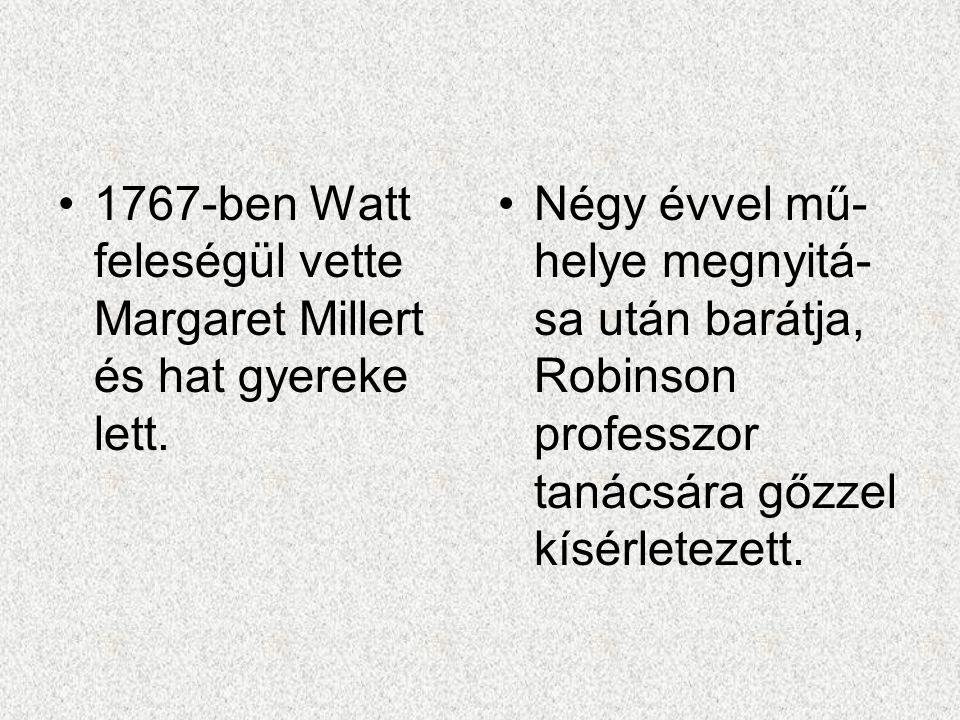 1767-ben Watt feleségül vette Margaret Millert és hat gyereke lett. Négy évvel mű- helye megnyitá- sa után barátja, Robinson professzor tanácsára gőzz
