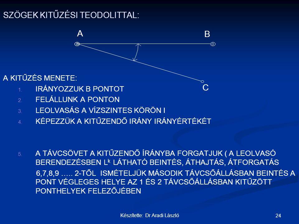 Készítette: Dr Aradi László 24 SZÖGEK KITŰZÉSI TEODOLITTAL: A KITŰZÉS MENETE: 1. 1. IRÁNYOZZUK B PONTOT 2. 2. FELÁLLUNK A PONTON 3. 3. LEOLVASÁS A VÍZ