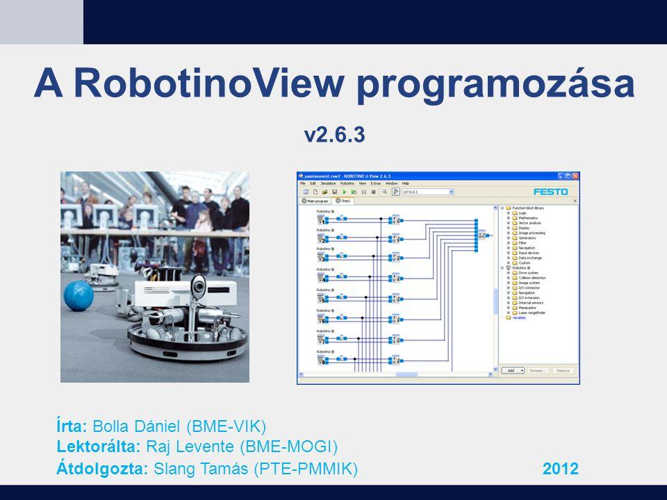 A RobotinoView programozása v2.6.3 Írta: Bolla Dániel (BME-VIK) Lektorálta: Raj Levente (BME-MOGI) Átdolgozta: Slang Tamás (PTE-PMMIK)2012
