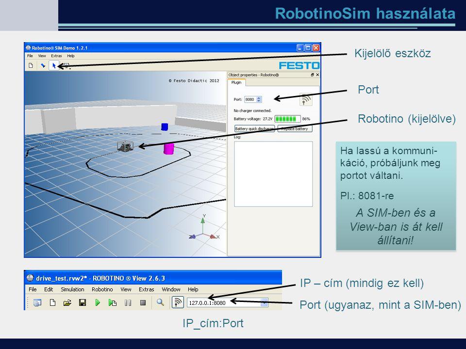 RobotinoSim használata Kijelölő eszköz Robotino (kijelölve) Port IP – cím (mindig ez kell) Port (ugyanaz, mint a SIM-ben) Ha lassú a kommuni- káció, p