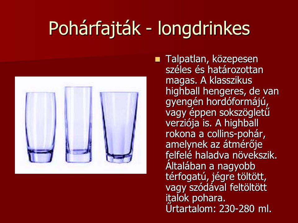 Pohárfajták - longdrinkes Talpatlan, közepesen széles és határozottan magas. A klasszikus highball hengeres, de van gyengén hordóformájú, vagy éppen s