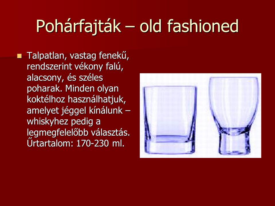 Pohárfajták – old fashioned Talpatlan, vastag fenekű, rendszerint vékony falú, alacsony, és széles poharak. Minden olyan koktélhoz használhatjuk, amel